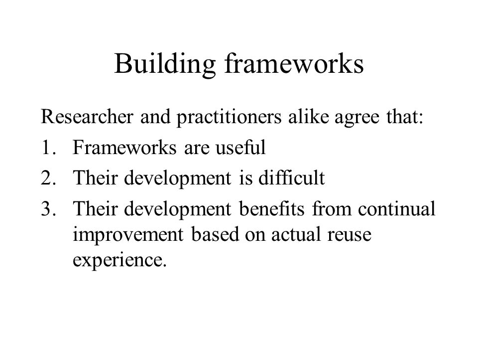 Building frameworks Researcher and practitioners alike agree that: 1.Frameworks are useful 2.Their development is difficult 3.Their development benefits from continual improvement based on actual reuse experience.