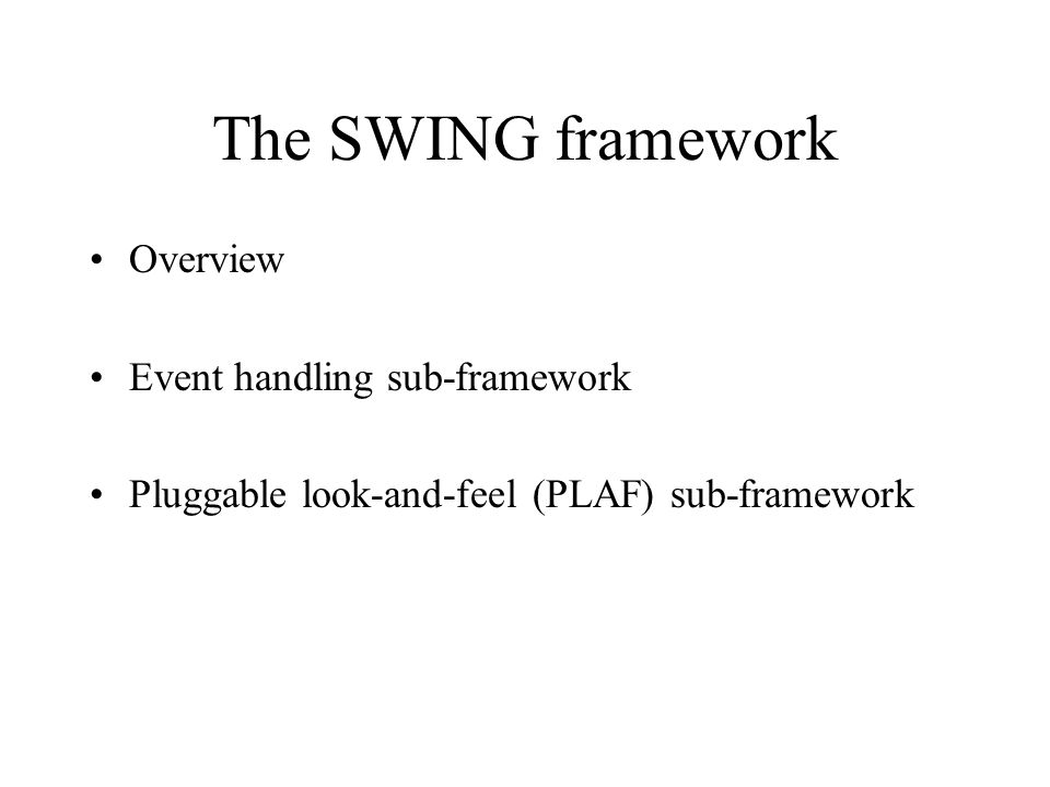 The SWING framework Overview Event handling sub-framework Pluggable look-and-feel (PLAF) sub-framework