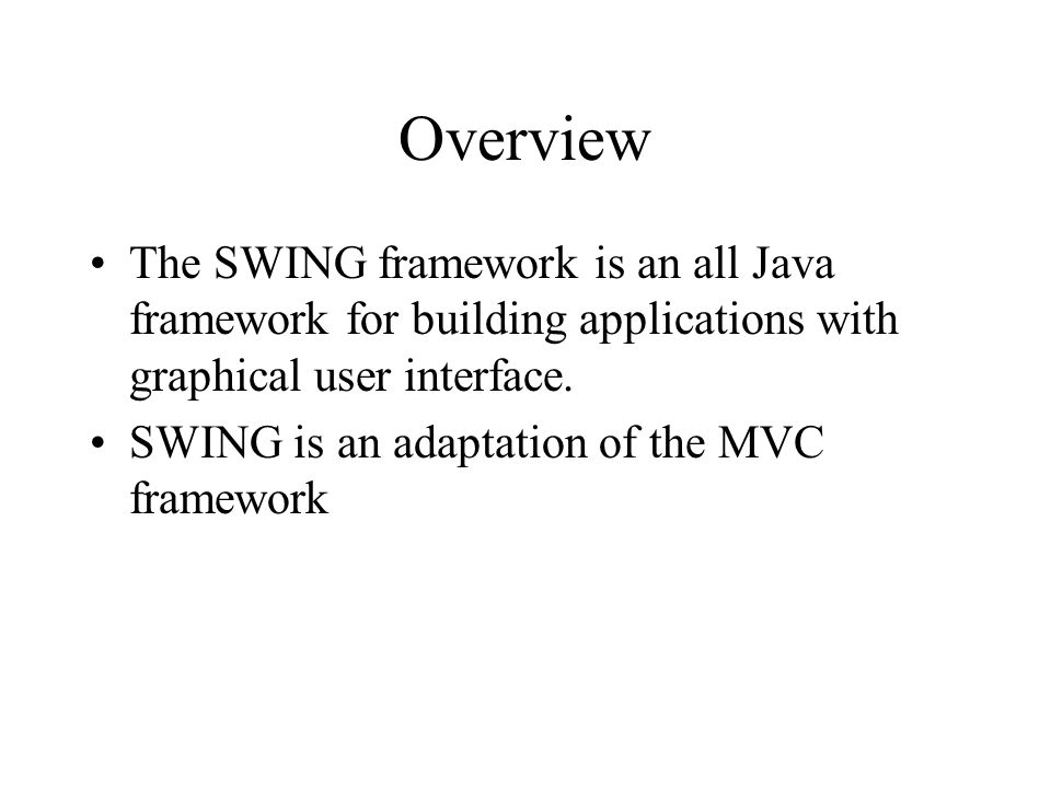Overview The SWING framework is an all Java framework for building applications with graphical user interface.