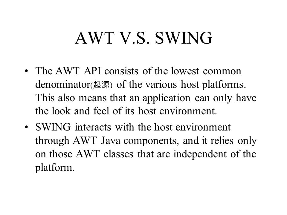 AWT V.S. SWING The AWT API consists of the lowest common denominator ( ) of the various host platforms. This also means that an application can only h