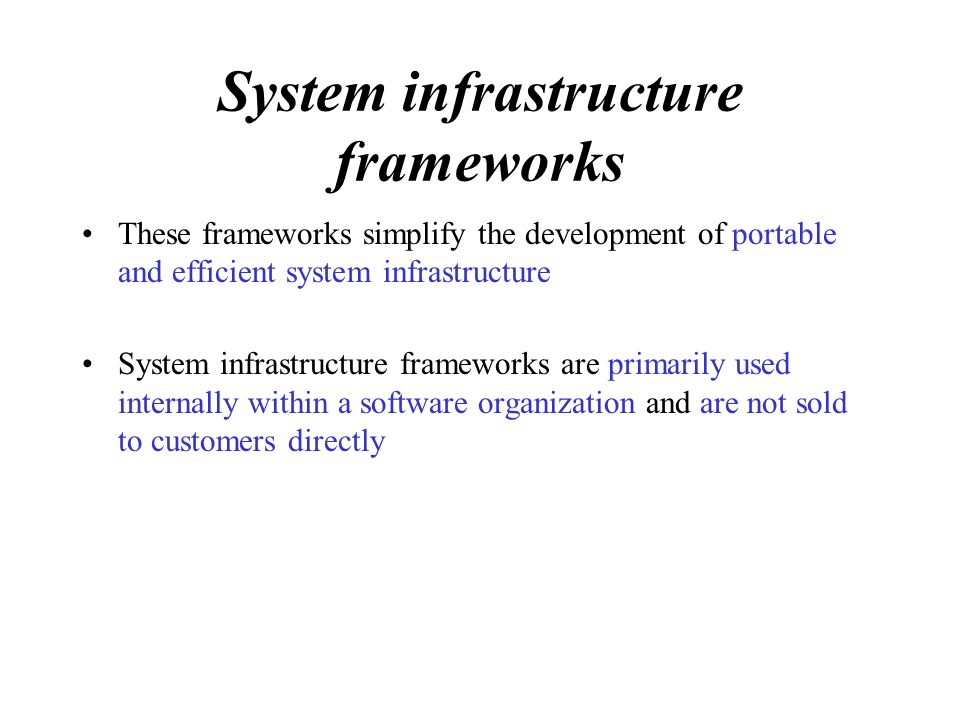 System infrastructure frameworks These frameworks simplify the development of portable and efficient system infrastructure System infrastructure frameworks are primarily used internally within a software organization and are not sold to customers directly