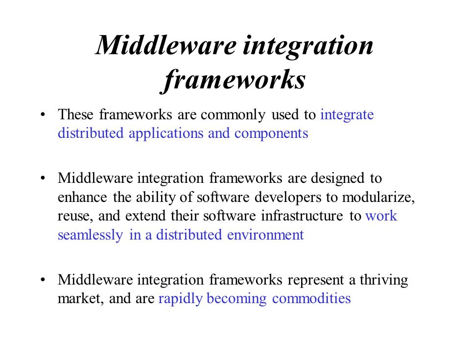 Middleware integration frameworks These frameworks are commonly used to integrate distributed applications and components Middleware integration frameworks are designed to enhance the ability of software developers to modularize, reuse, and extend their software infrastructure to work seamlessly in a distributed environment Middleware integration frameworks represent a thriving market, and are rapidly becoming commodities