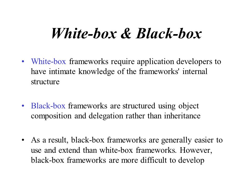 White-box & Black-box White-box frameworks require application developers to have intimate knowledge of the frameworks internal structure Black-box frameworks are structured using object composition and delegation rather than inheritance As a result, black-box frameworks are generally easier to use and extend than white-box frameworks.