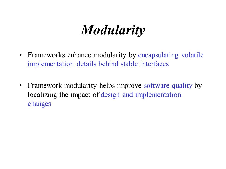 Reusability The stable interfaces provided by frameworks enhance reusability by defining generic components that can be reapplied to create new applications.