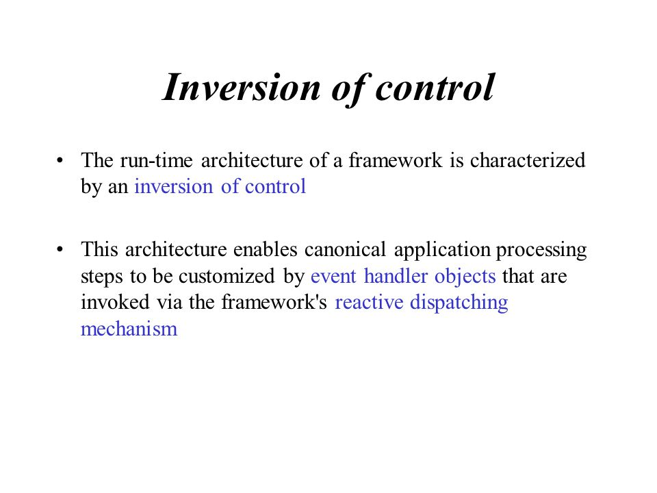 Inversion of control The run-time architecture of a framework is characterized by an inversion of control This architecture enables canonical application processing steps to be customized by event handler objects that are invoked via the framework s reactive dispatching mechanism