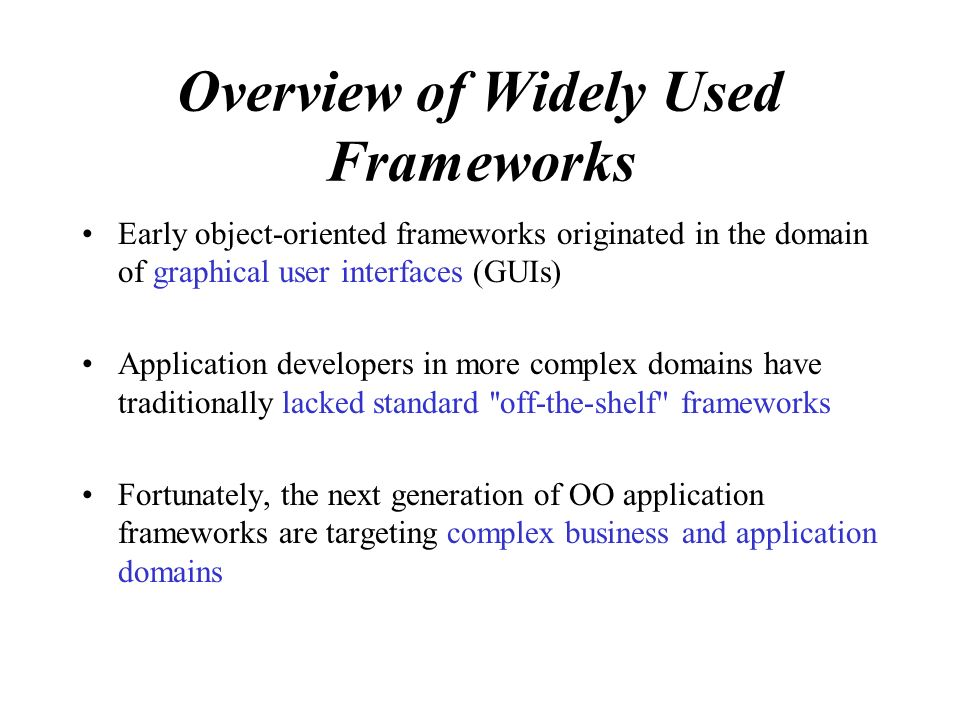 Overview of Widely Used Frameworks Early object-oriented frameworks originated in the domain of graphical user interfaces (GUIs) Application developers in more complex domains have traditionally lacked standard off-the-shelf frameworks Fortunately, the next generation of OO application frameworks are targeting complex business and application domains