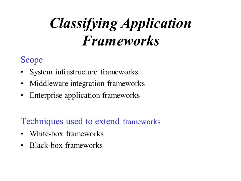 Classifying Application Frameworks Scope System infrastructure frameworks Middleware integration frameworks Enterprise application frameworks Techniques used to extend frameworks White-box frameworks Black-box frameworks