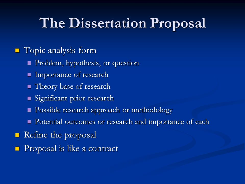 The Dissertation Proposal Topic analysis form Topic analysis form Problem, hypothesis, or question Problem, hypothesis, or question Importance of research Importance of research Theory base of research Theory base of research Significant prior research Significant prior research Possible research approach or methodology Possible research approach or methodology Potential outcomes or research and importance of each Potential outcomes or research and importance of each Refine the proposal Refine the proposal Proposal is like a contract Proposal is like a contract