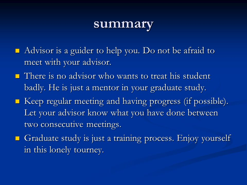 summary Advisor is a guider to help you. Do not be afraid to meet with your advisor.