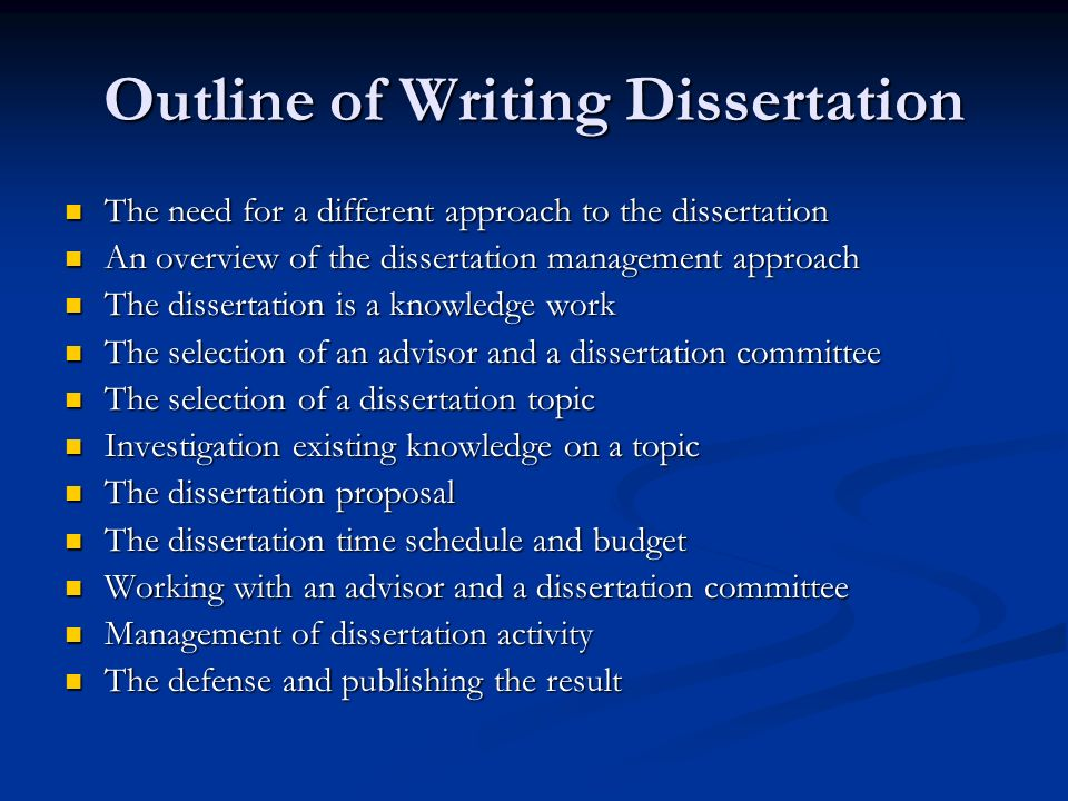 Outline of Writing Dissertation The need for a different approach to the dissertation The need for a different approach to the dissertation An overview of the dissertation management approach An overview of the dissertation management approach The dissertation is a knowledge work The dissertation is a knowledge work The selection of an advisor and a dissertation committee The selection of an advisor and a dissertation committee The selection of a dissertation topic The selection of a dissertation topic Investigation existing knowledge on a topic Investigation existing knowledge on a topic The dissertation proposal The dissertation proposal The dissertation time schedule and budget The dissertation time schedule and budget Working with an advisor and a dissertation committee Working with an advisor and a dissertation committee Management of dissertation activity Management of dissertation activity The defense and publishing the result The defense and publishing the result