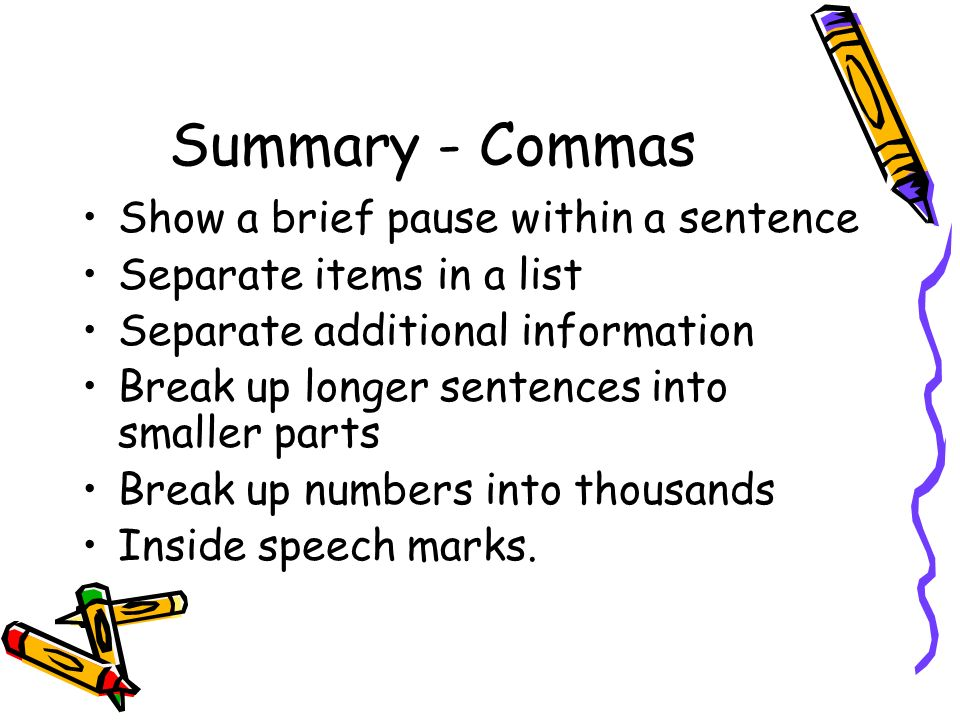 Summary - Commas Show a brief pause within a sentence Separate items in a list Separate additional information Break up longer sentences into smaller parts Break up numbers into thousands Inside speech marks.