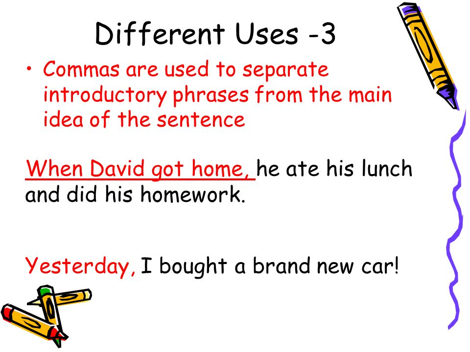 Different Uses -3 Commas are used to separate introductory phrases from the main idea of the sentence When David got home, he ate his lunch and did his homework.