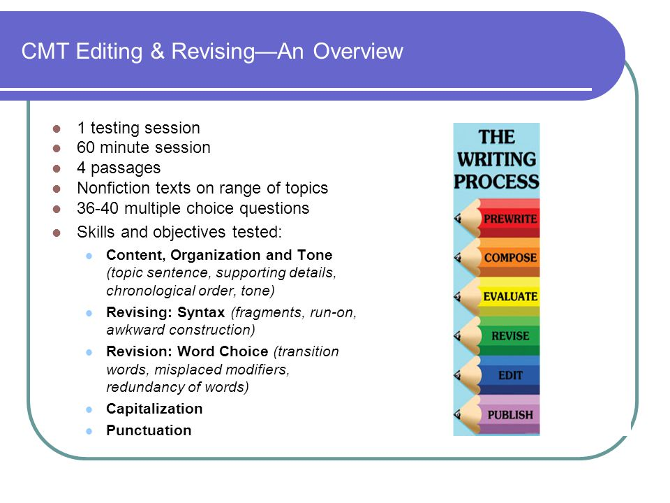 CMT Editing & RevisingAn Overview 1 testing session 60 minute session 4 passages Nonfiction texts on range of topics 36-40 multiple choice questions Skills and objectives tested: Content, Organization and Tone (topic sentence, supporting details, chronological order, tone) Revising: Syntax (fragments, run-on, awkward construction) Revision: Word Choice (transition words, misplaced modifiers, redundancy of words) Capitalization Punctuation