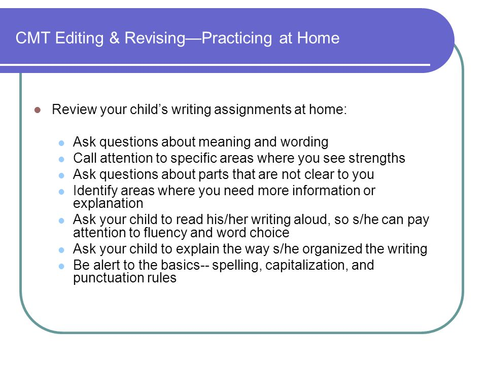 CMT Editing & RevisingPracticing at Home Review your childs writing assignments at home: Ask questions about meaning and wording Call attention to specific areas where you see strengths Ask questions about parts that are not clear to you Identify areas where you need more information or explanation Ask your child to read his/her writing aloud, so s/he can pay attention to fluency and word choice Ask your child to explain the way s/he organized the writing Be alert to the basics-- spelling, capitalization, and punctuation rules