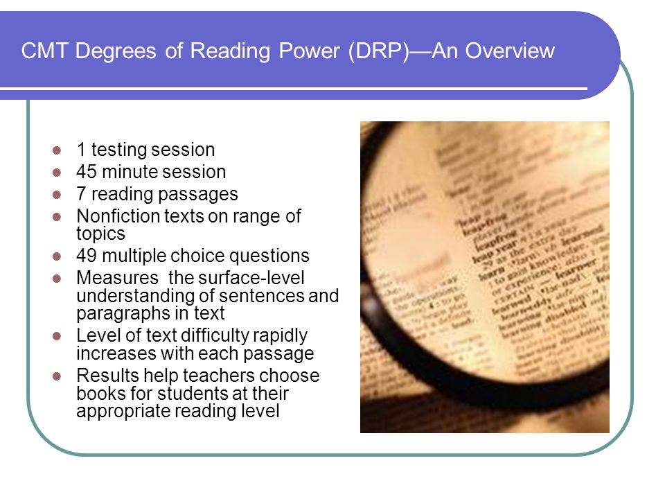 CMT Degrees of Reading Power (DRP)An Overview 1 testing session 45 minute session 7 reading passages Nonfiction texts on range of topics 49 multiple choice questions Measures the surface-level understanding of sentences and paragraphs in text Level of text difficulty rapidly increases with each passage Results help teachers choose books for students at their appropriate reading level