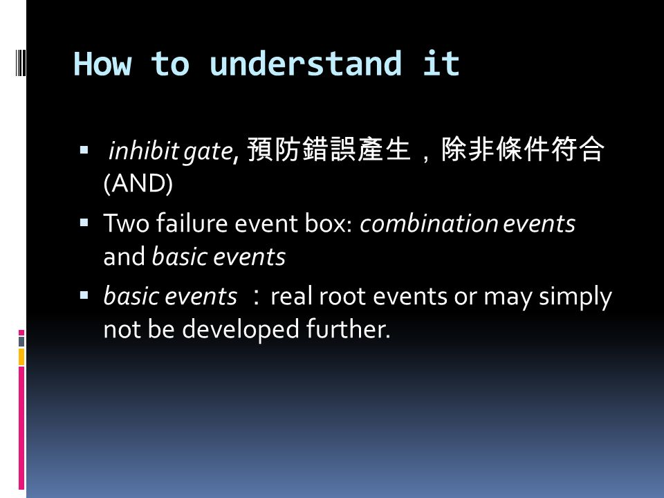 How to understand it inhibit gate, (AND) Two failure event box: combination events and basic events basic events real root events or may simply not be