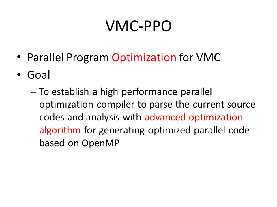 VMC-PPO Parallel Program Optimization for VMC Goal – To establish a high performance parallel optimization compiler to parse the current source codes and analysis with advanced optimization algorithm for generating optimized parallel code based on OpenMP