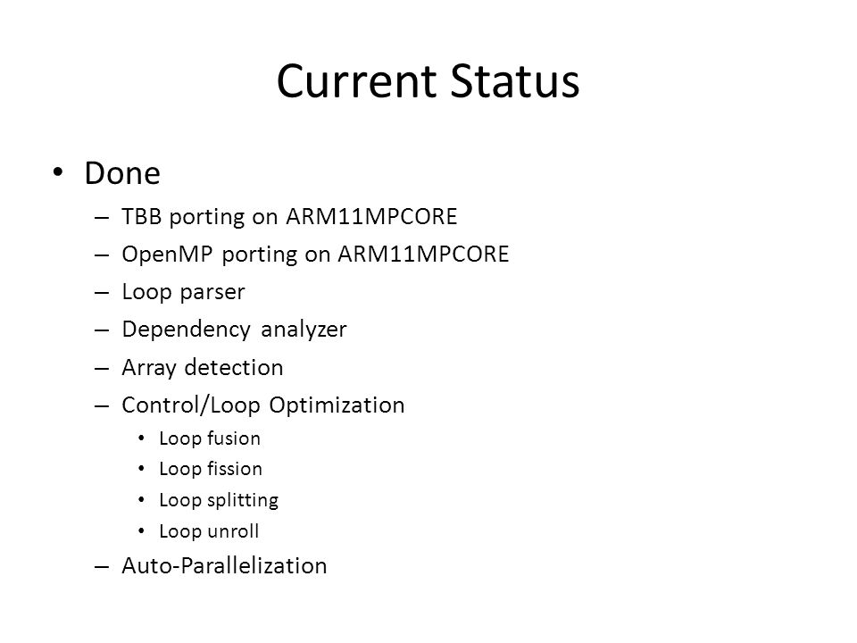 Current Status Done – TBB porting on ARM11MPCORE – OpenMP porting on ARM11MPCORE – Loop parser – Dependency analyzer – Array detection – Control/Loop Optimization Loop fusion Loop fission Loop splitting Loop unroll – Auto-Parallelization