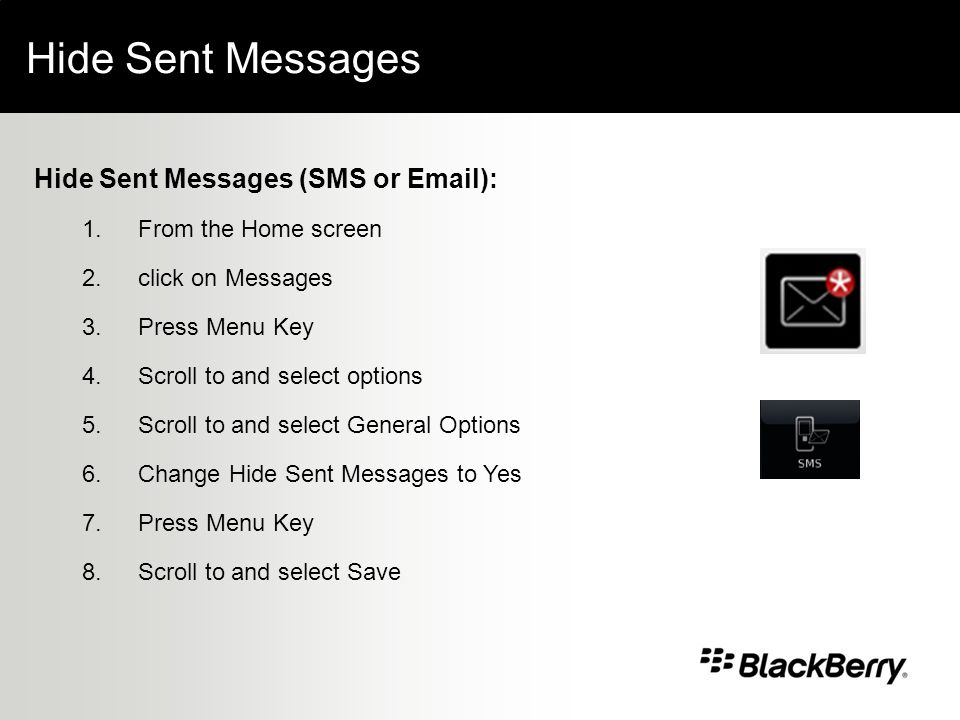 Hide Sent Messages Hide Sent Messages (SMS or Email): 1.From the Home screen 2.click on Messages 3.Press Menu Key 4.Scroll to and select options 5.Scroll to and select General Options 6.Change Hide Sent Messages to Yes 7.Press Menu Key 8.Scroll to and select Save