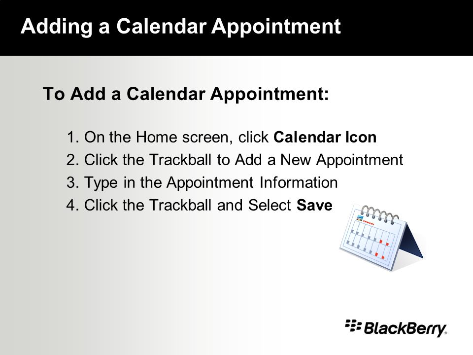 To Add a Calendar Appointment: 1.On the Home screen, click Calendar Icon 2.Click the Trackball to Add a New Appointment 3.Type in the Appointment Information 4.Click the Trackball and Select Save Adding a Calendar Appointment