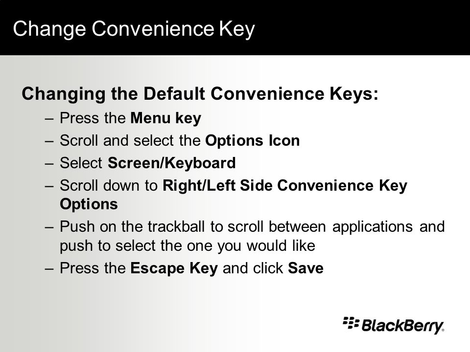 Change Convenience Key Changing the Default Convenience Keys: –Press the Menu key –Scroll and select the Options Icon –Select Screen/Keyboard –Scroll