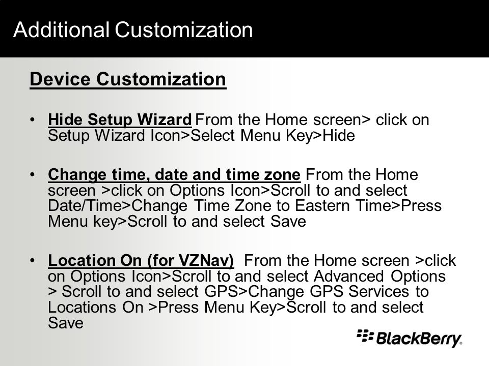 Additional Customization Device Customization Hide Setup Wizard From the Home screen> click on Setup Wizard Icon>Select Menu Key>Hide Change time, date and time zone From the Home screen >click on Options Icon>Scroll to and select Date/Time>Change Time Zone to Eastern Time>Press Menu key>Scroll to and select Save Location On (for VZNav) From the Home screen >click on Options Icon>Scroll to and select Advanced Options > Scroll to and select GPS>Change GPS Services to Locations On >Press Menu Key>Scroll to and select Save