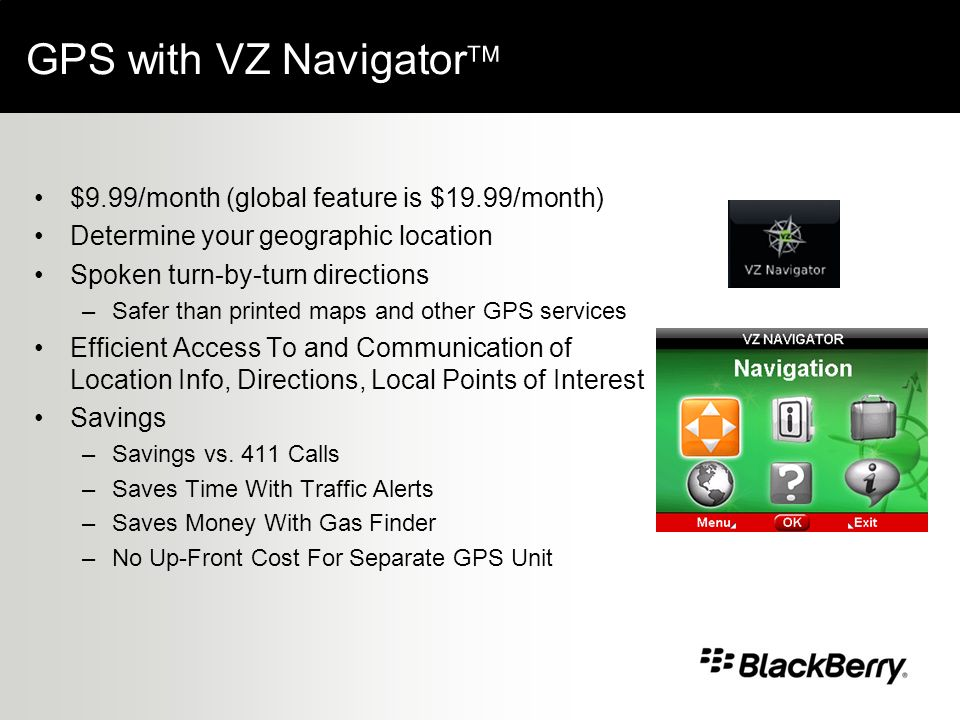 GPS with VZ Navigator $9.99/month (global feature is $19.99/month) Determine your geographic location Spoken turn-by-turn directions –Safer than printed maps and other GPS services Efficient Access To and Communication of Location Info, Directions, Local Points of Interest Savings –Savings vs.