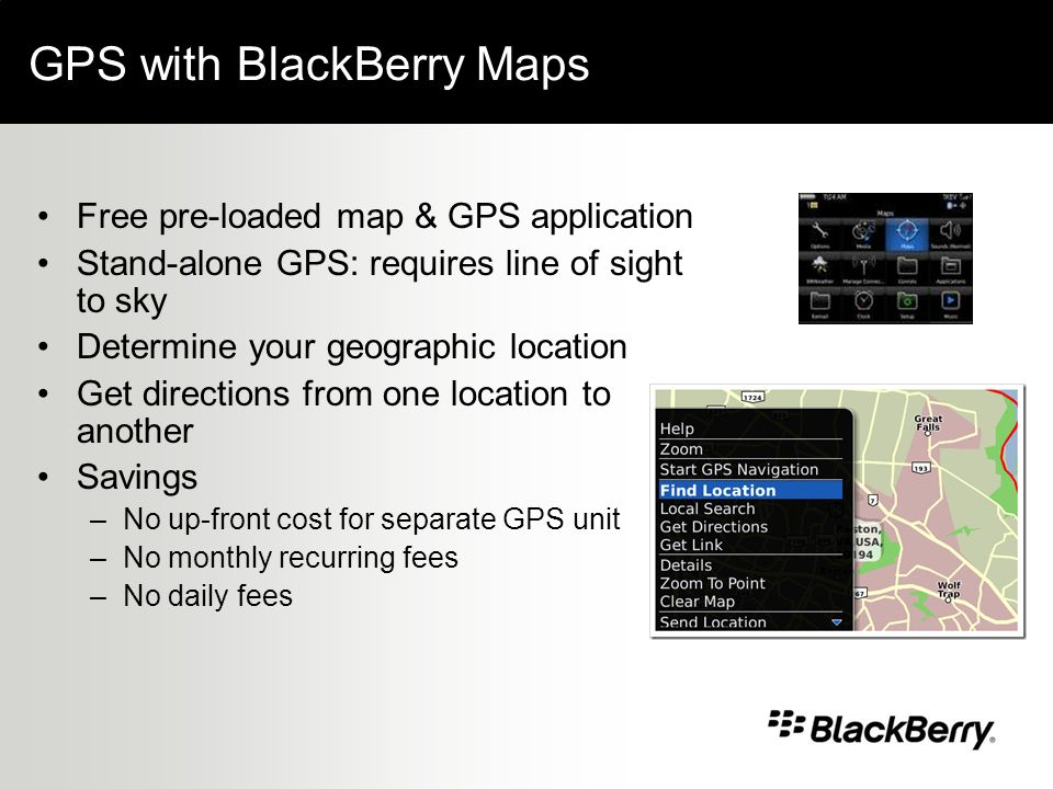 GPS with BlackBerry Maps Free pre-loaded map & GPS application Stand-alone GPS: requires line of sight to sky Determine your geographic location Get directions from one location to another Savings –No up-front cost for separate GPS unit –No monthly recurring fees –No daily fees