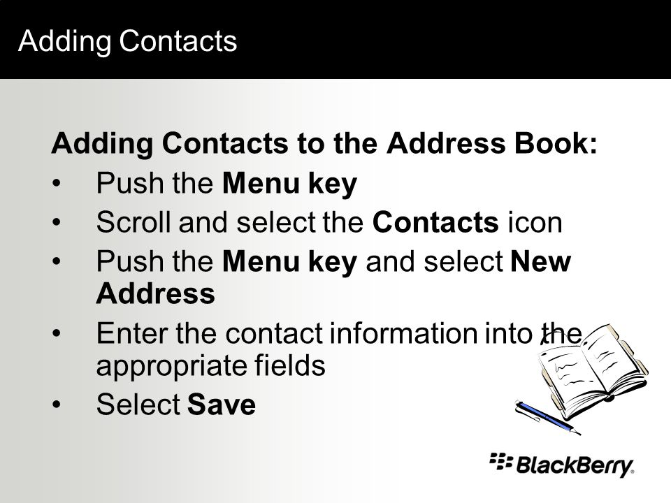 Adding Contacts Adding Contacts to the Address Book: Push the Menu key Scroll and select the Contacts icon Push the Menu key and select New Address Enter the contact information into the appropriate fields Select Save