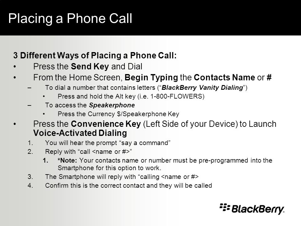 Placing a Phone Call 3 Different Ways of Placing a Phone Call: Press the Send Key and Dial From the Home Screen, Begin Typing the Contacts Name or # –To dial a number that contains letters (BlackBerry Vanity Dialing) Press and hold the Alt key (i.e.