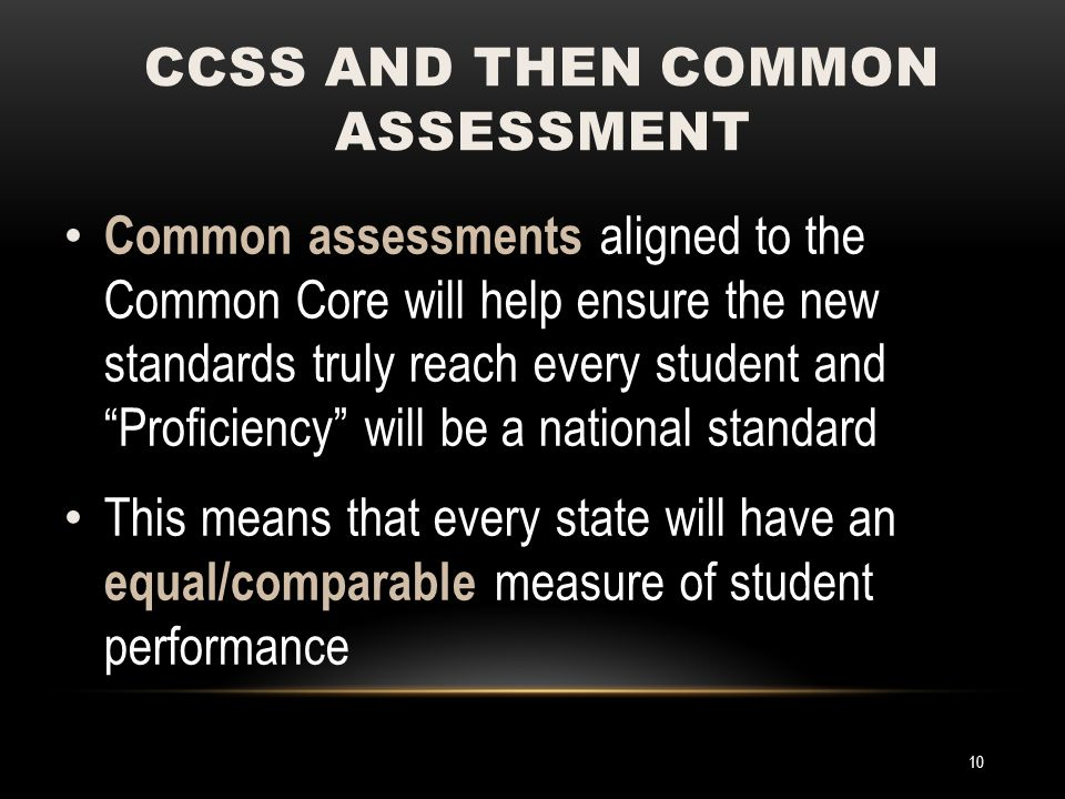 Common assessments aligned to the Common Core will help ensure the new standards truly reach every student and Proficiency will be a national standard This means that every state will have an equal/comparable measure of student performance CCSS AND THEN COMMON ASSESSMENT 10