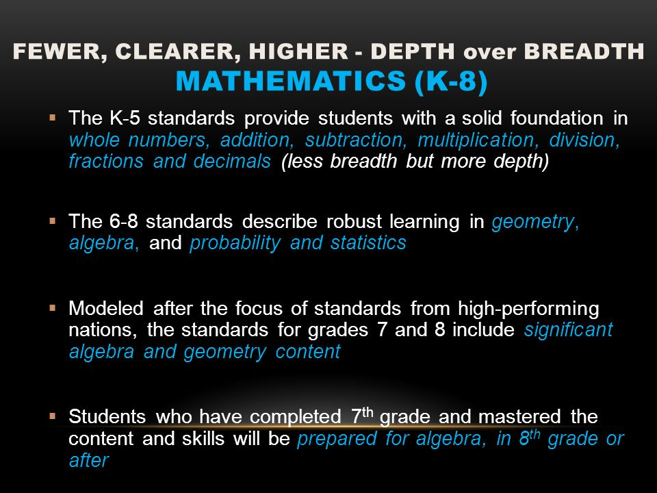 FEWER, CLEARER, HIGHER - DEPTH over BREADTH MATHEMATICS (K-8) The K-5 standards provide students with a solid foundation in whole numbers, addition, s