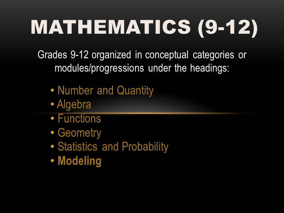 Grades 9-12 organized in conceptual categories or modules/progressions under the headings: Number and Quantity Algebra Functions Geometry Statistics and Probability Modeling MATHEMATICS (9-12)