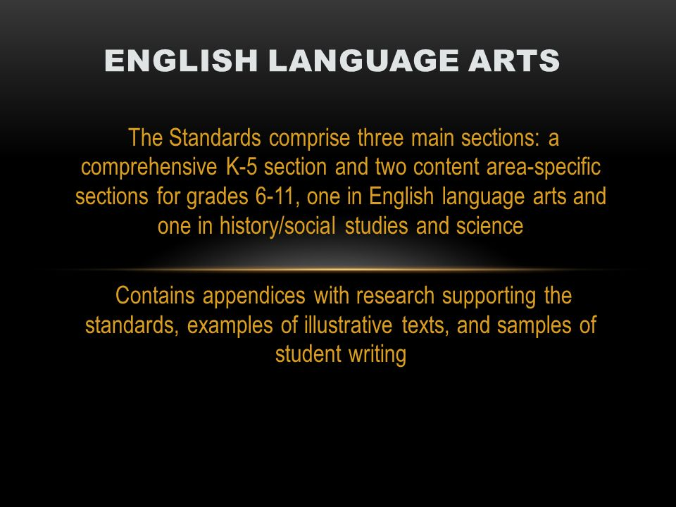 The Standards comprise three main sections: a comprehensive K-5 section and two content area-specific sections for grades 6-11, one in English language arts and one in history/social studies and science Contains appendices with research supporting the standards, examples of illustrative texts, and samples of student writing ENGLISH LANGUAGE ARTS