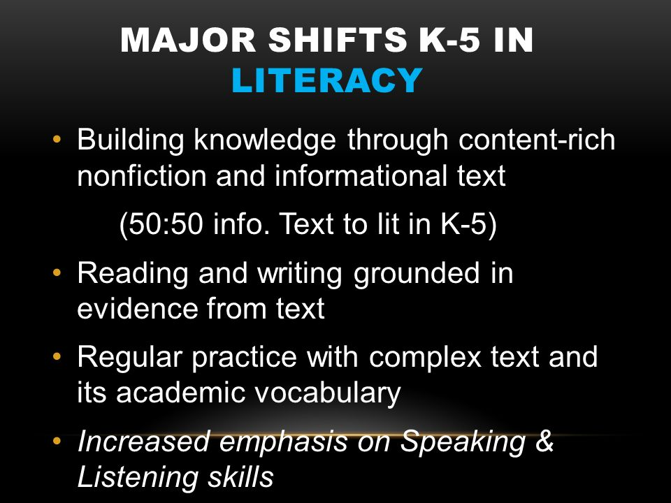 MAJOR SHIFTS K-5 IN LITERACY Building knowledge through content-rich nonfiction and informational text (50:50 info. Text to lit in K-5) Reading and wr