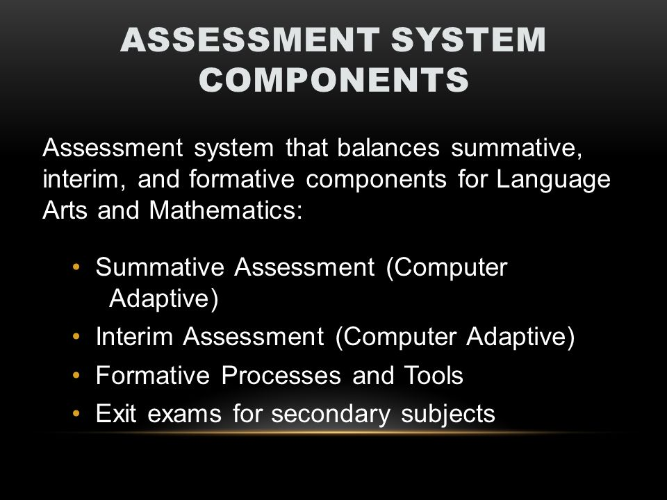 ASSESSMENT SYSTEM COMPONENTS Assessment system that balances summative, interim, and formative components for Language Arts and Mathematics: Summative Assessment (Computer Adaptive) Interim Assessment (Computer Adaptive) Formative Processes and Tools Exit exams for secondary subjects