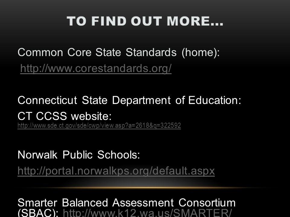 Common Core State Standards (home): http://www.corestandards.org/ Connecticut State Department of Education: CT CCSS website: http://www.sde.ct.gov/sde/cwp/view.asp?a=2618&q=322592 http://www.sde.ct.gov/sde/cwp/view.asp?a=2618&q=322592 Norwalk Public Schools: http://portal.norwalkps.org/default.aspx Smarter Balanced Assessment Consortium (SBAC): http://www.k12.wa.us/SMARTER/http://www.k12.wa.us/SMARTER/ CSDE Web site at
