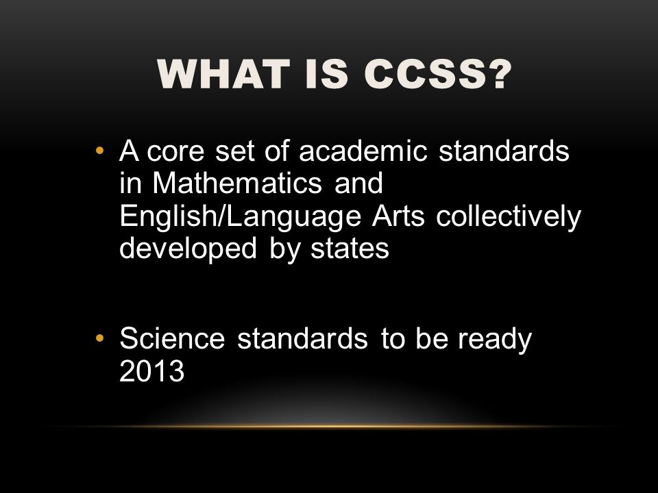 WHAT IS CCSS? A core set of academic standards in Mathematics and English/Language Arts collectively developed by states Science standards to be ready