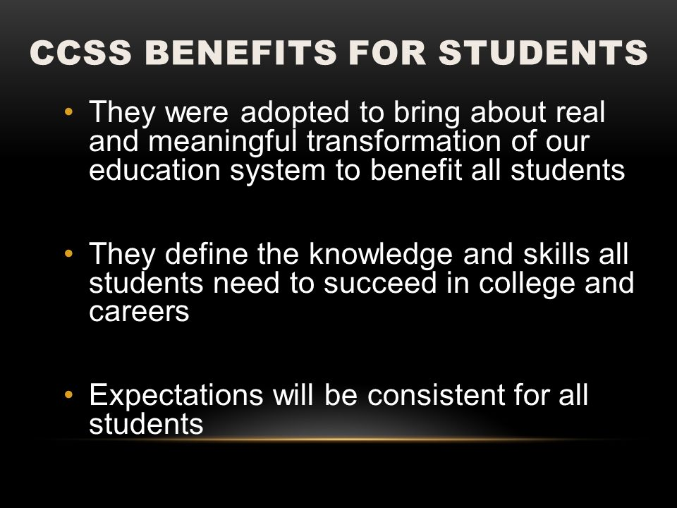 CCSS BENEFITS FOR STUDENTS They were adopted to bring about real and meaningful transformation of our education system to benefit all students They de
