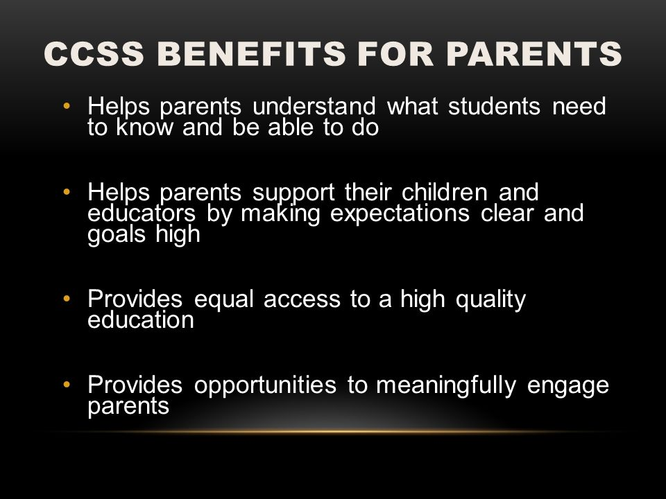 CCSS BENEFITS FOR PARENTS Helps parents understand what students need to know and be able to do Helps parents support their children and educators by making expectations clear and goals high Provides equal access to a high quality education Provides opportunities to meaningfully engage parents