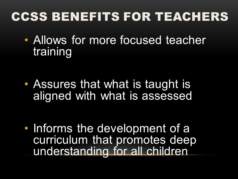 CCSS BENEFITS FOR TEACHERS Allows for more focused teacher training Assures that what is taught is aligned with what is assessed Informs the development of a curriculum that promotes deep understanding for all children