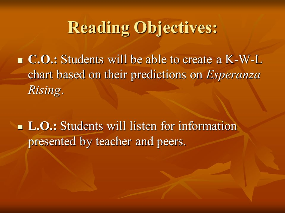 Reading Objectives: C.O.: Students will be able to create a K-W-L chart based on their predictions on Esperanza Rising. C.O.: Students will be able to