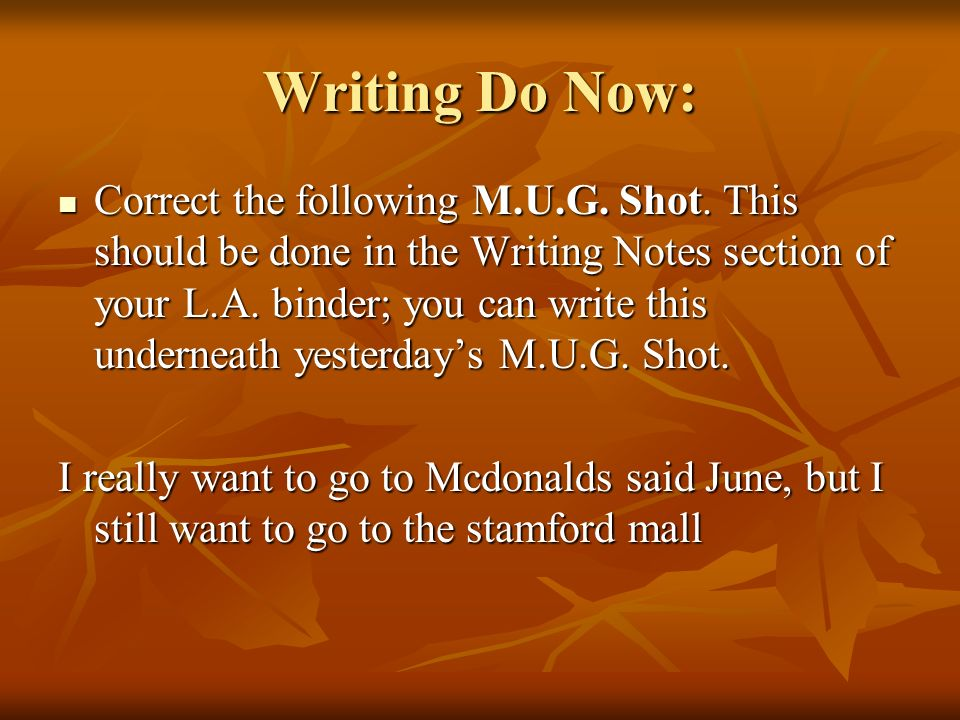 Writing Do Now: Correct the following M.U.G. Shot. This should be done in the Writing Notes section of your L.A. binder; you can write this underneath