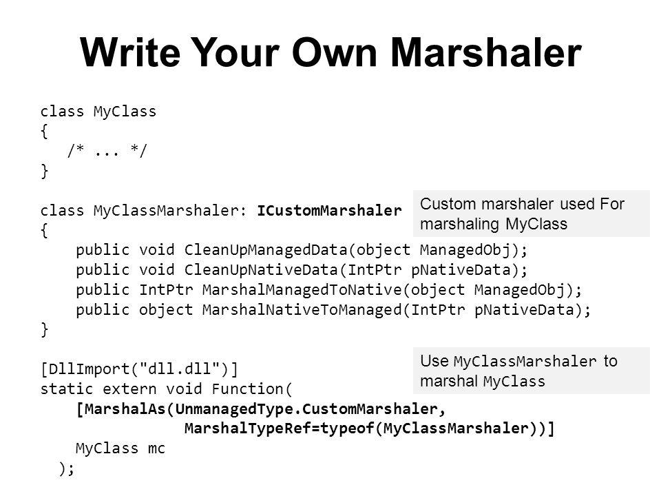 Write Your Own Marshaler class MyClass { /*... */ } class MyClassMarshaler: ICustomMarshaler { public void CleanUpManagedData(object ManagedObj); publ