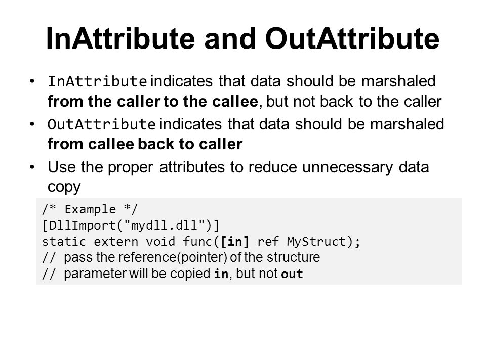 InAttribute and OutAttribute InAttribute indicates that data should be marshaled from the caller to the callee, but not back to the caller OutAttribut