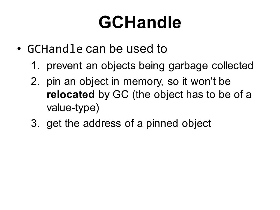 GCHandle GCHandle can be used to 1.prevent an objects being garbage collected 2.pin an object in memory, so it won't be relocated by GC (the object ha