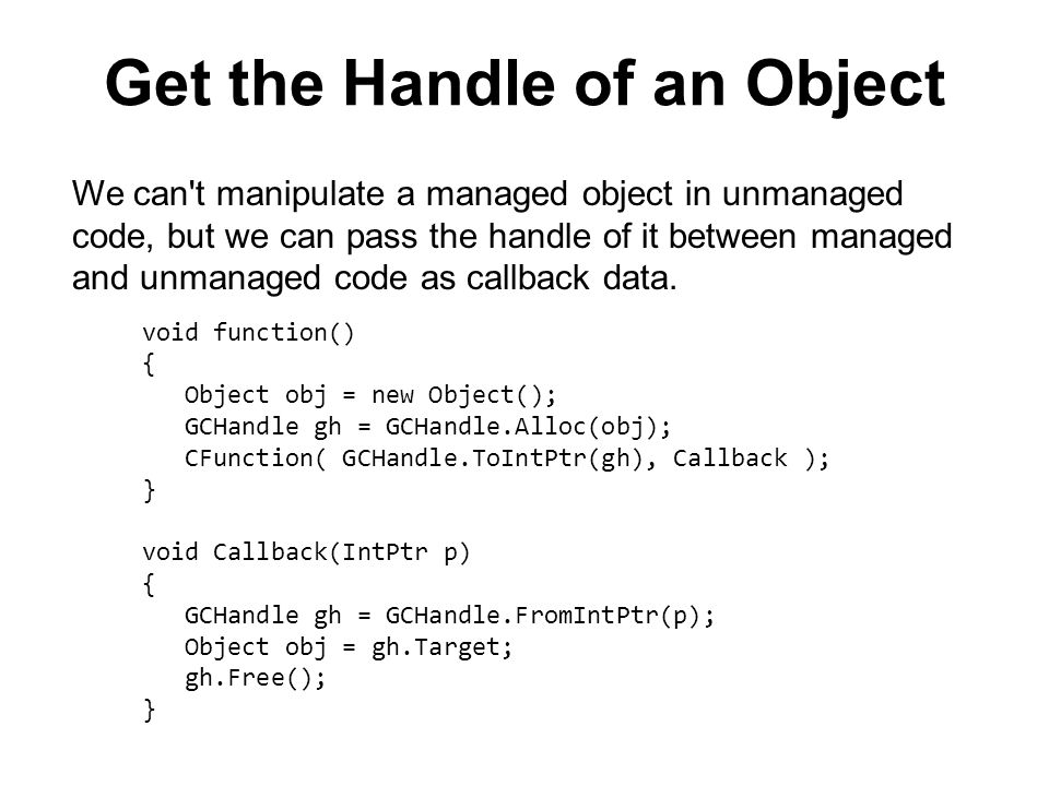 Get the Handle of an Object void function() { Object obj = new Object(); GCHandle gh = GCHandle.Alloc(obj); CFunction( GCHandle.ToIntPtr(gh), Callback