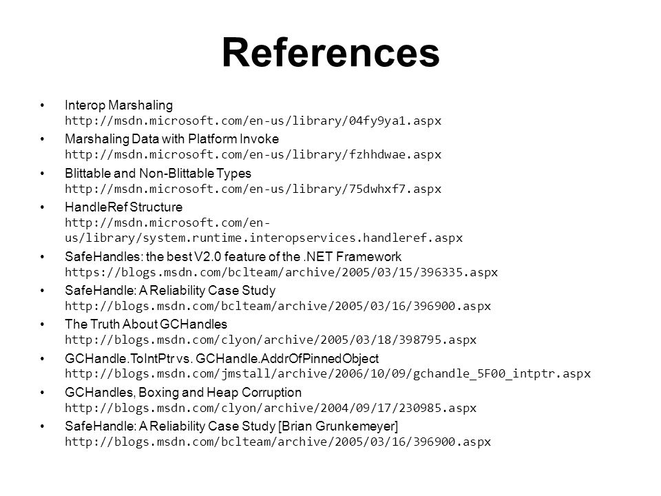 References Interop Marshaling http://msdn.microsoft.com/en-us/library/04fy9ya1.aspx Marshaling Data with Platform Invoke http://msdn.microsoft.com/en-