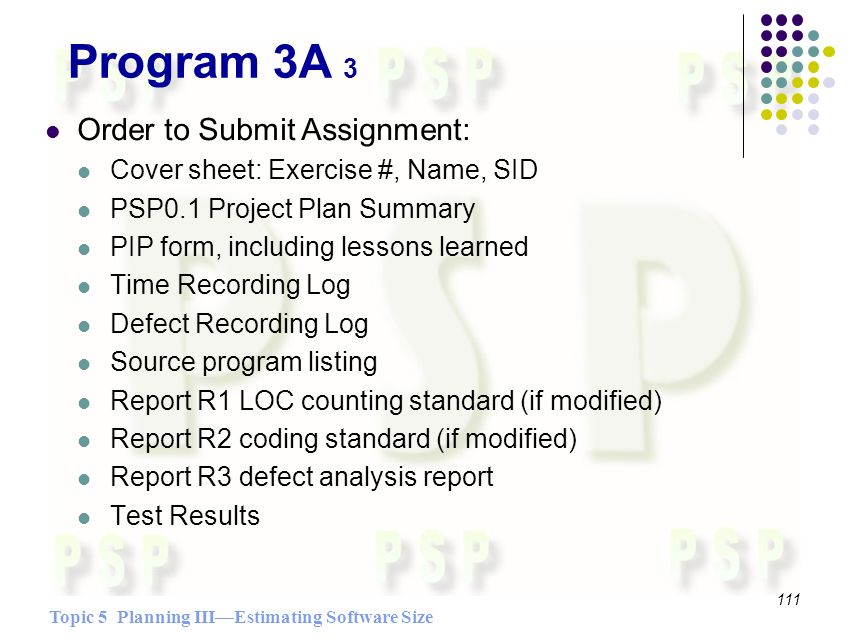 Topic 5 Planning IIIEstimating Software Size 111 Order to Submit Assignment: Cover sheet: Exercise #, Name, SID PSP0.1 Project Plan Summary PIP form, including lessons learned Time Recording Log Defect Recording Log Source program listing Report R1 LOC counting standard (if modified) Report R2 coding standard (if modified) Report R3 defect analysis report Test Results Program 3A 3