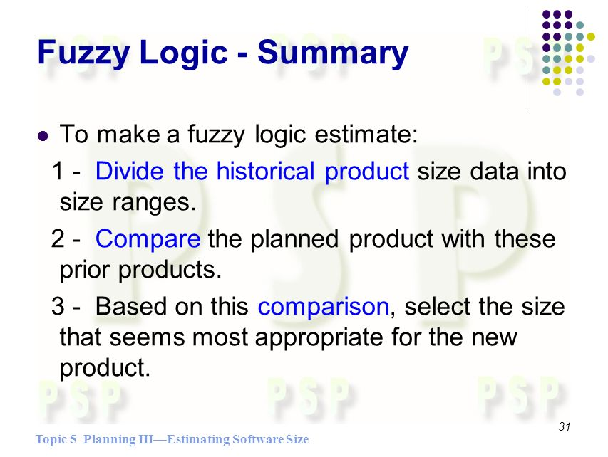 Topic 5 Planning IIIEstimating Software Size 31 Fuzzy Logic - Summary To make a fuzzy logic estimate: 1 - Divide the historical product size data into size ranges.